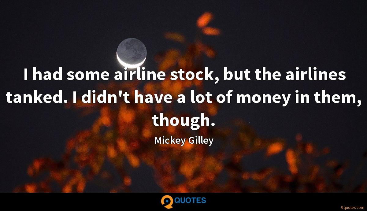 I had some airline stock, but the airlines tanked. I didn't have a lot of money in them, though.