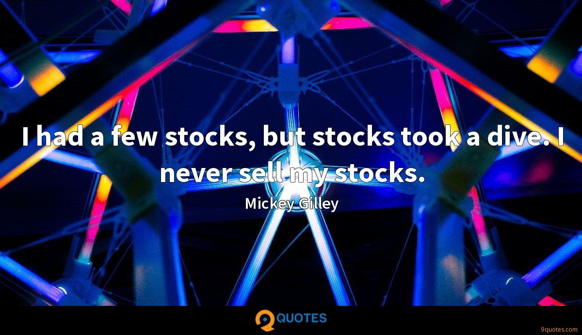 I had a few stocks, but stocks took a dive. I never sell my stocks.