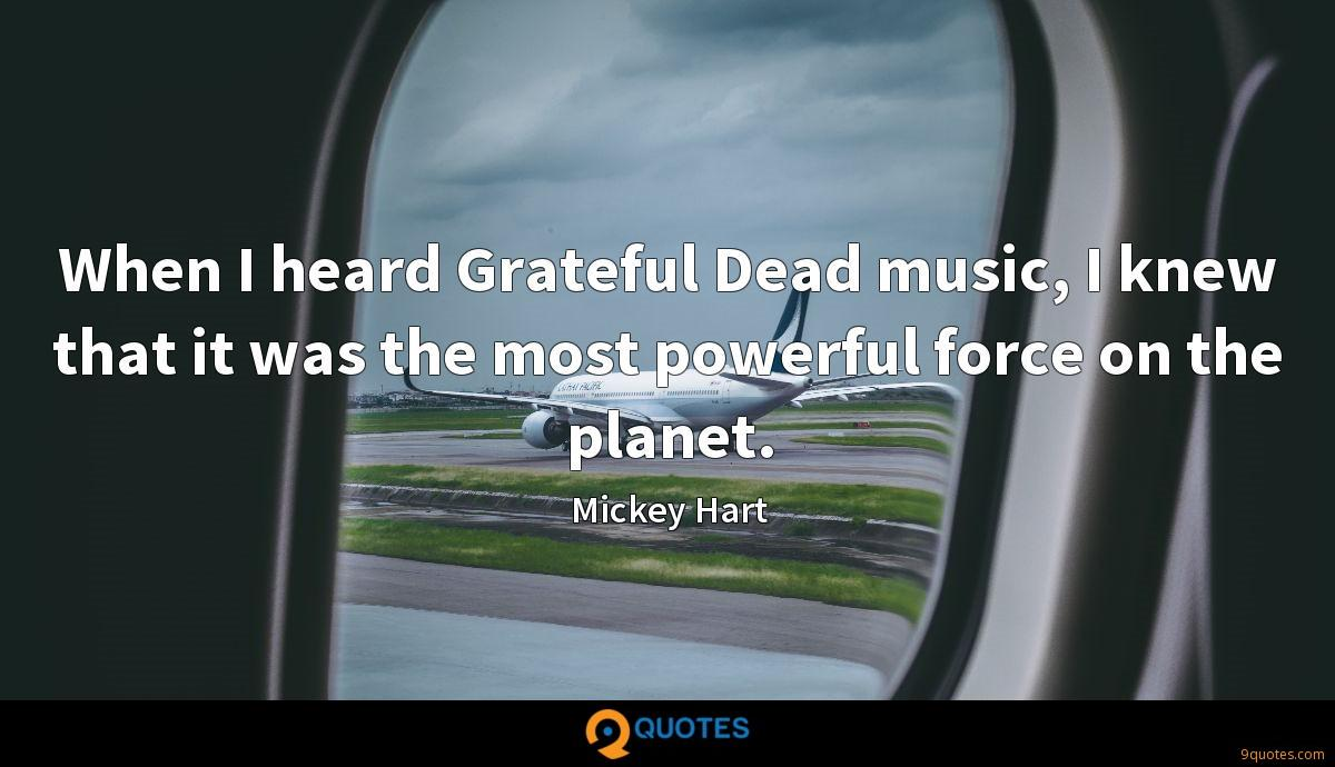 When I heard Grateful Dead music, I knew that it was the most powerful force on the planet.
