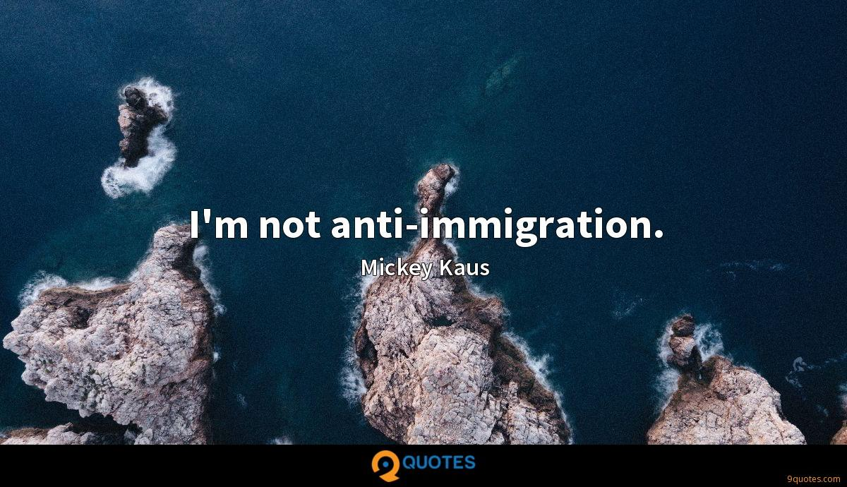I'm not anti-immigration.