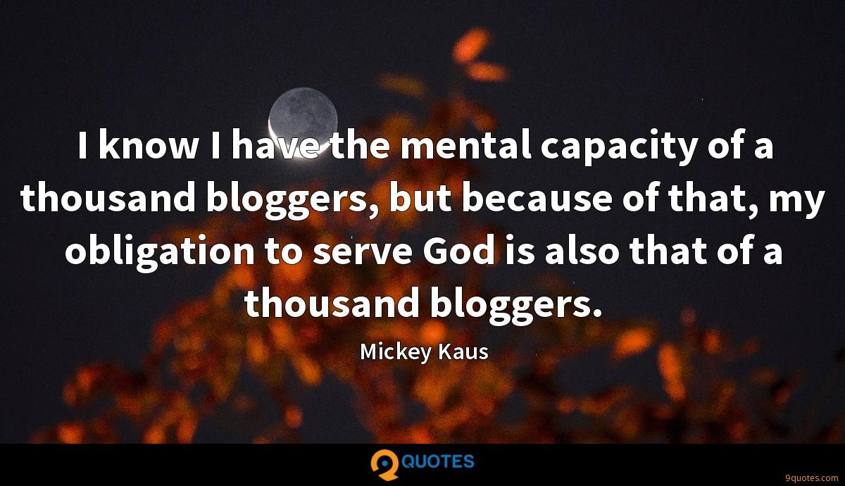 I know I have the mental capacity of a thousand bloggers, but because of that, my obligation to serve God is also that of a thousand bloggers.