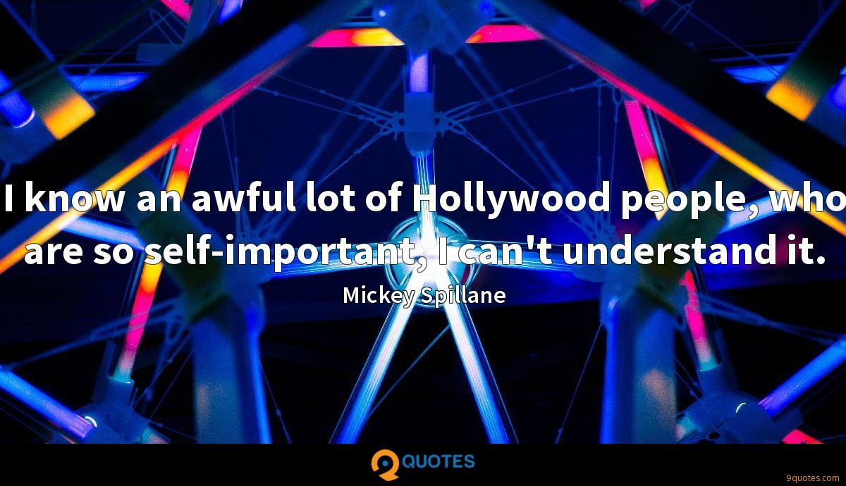 I know an awful lot of Hollywood people, who are so self-important, I can't understand it.