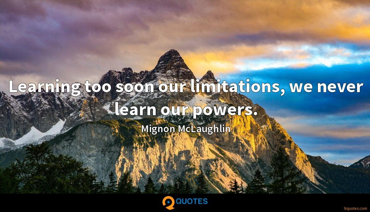 Learning too soon our limitations, we never learn our powers.