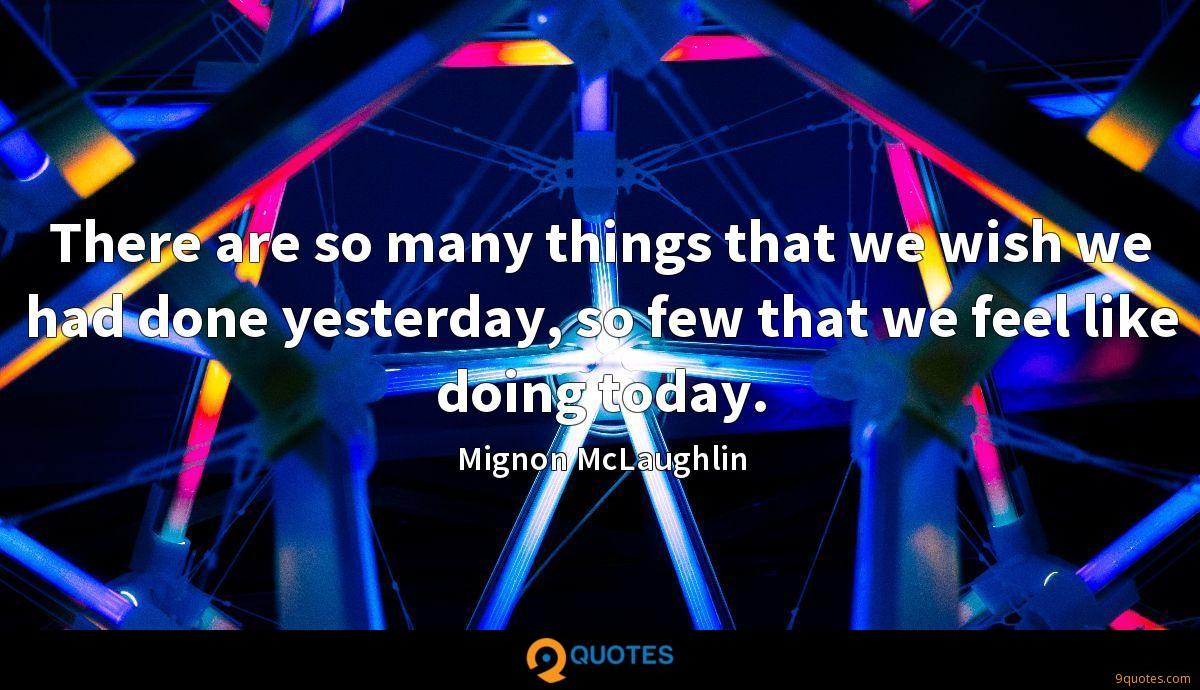 There are so many things that we wish we had done yesterday, so few that we feel like doing today.