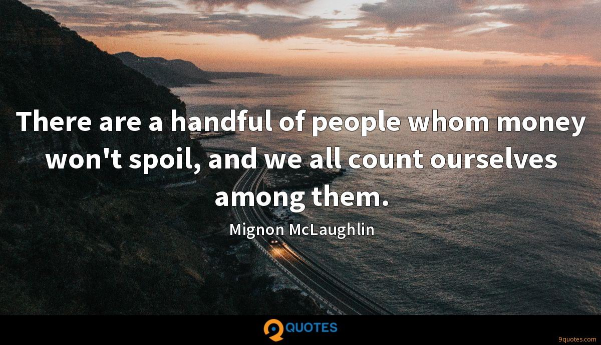 There are a handful of people whom money won't spoil, and we all count ourselves among them.