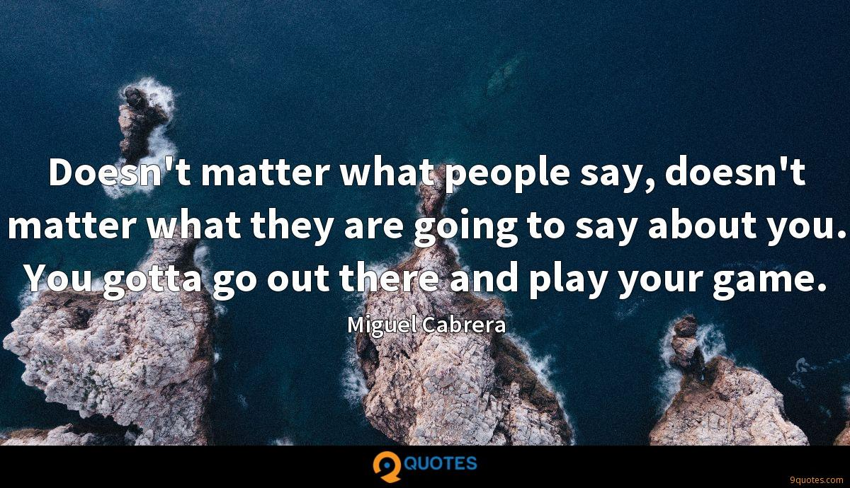 Doesn't matter what people say, doesn't matter what they are going to say about you. You gotta go out there and play your game.