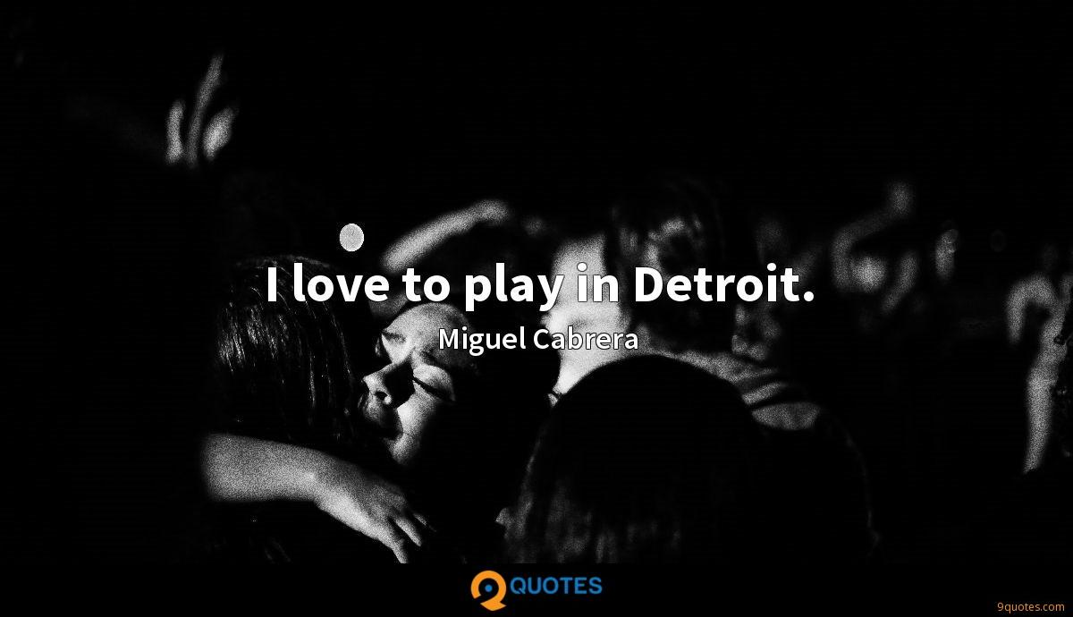I love to play in Detroit.