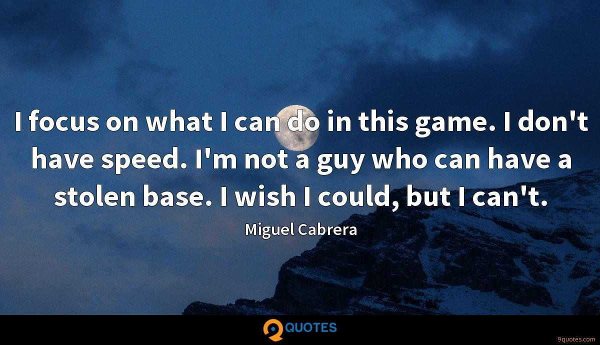 I focus on what I can do in this game. I don't have speed. I'm not a guy who can have a stolen base. I wish I could, but I can't.