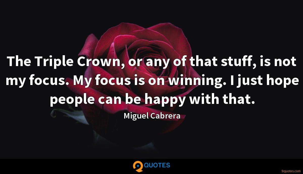 The Triple Crown, or any of that stuff, is not my focus. My focus is on winning. I just hope people can be happy with that.