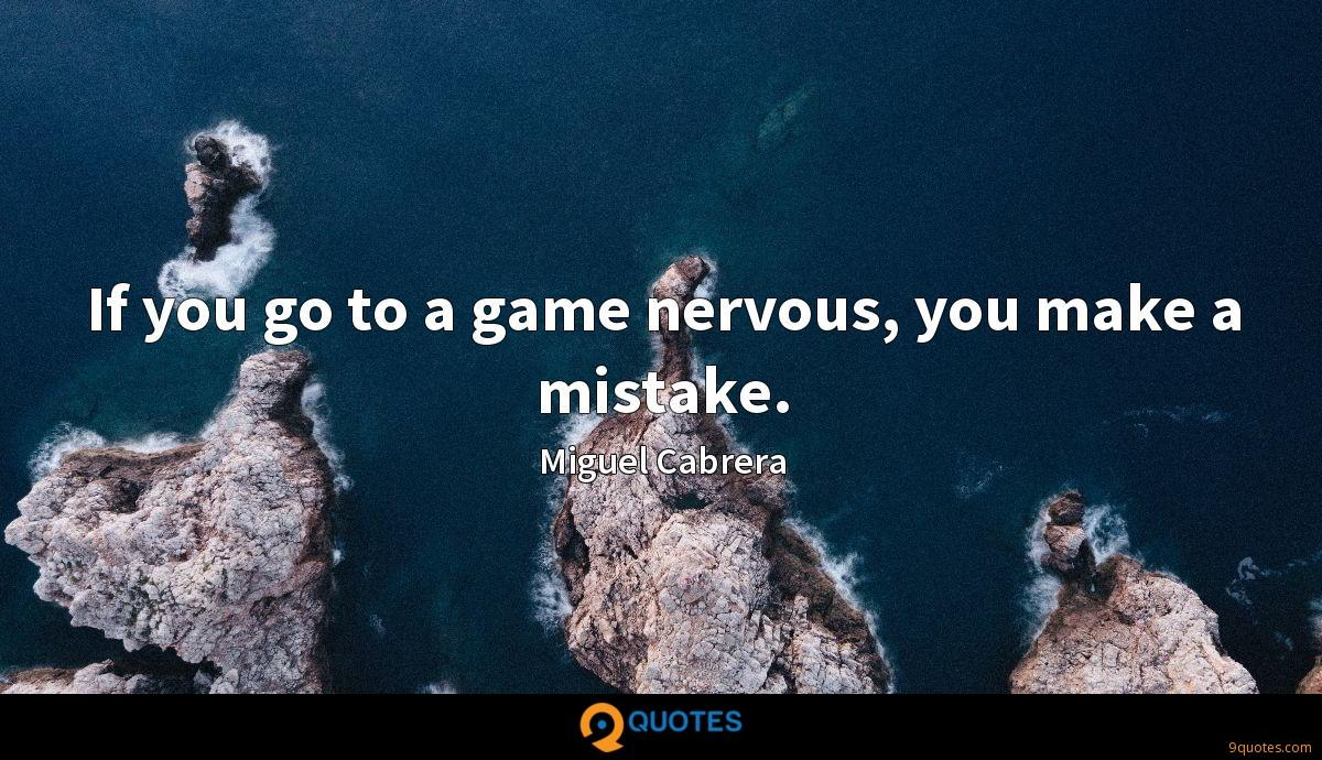 If you go to a game nervous, you make a mistake.