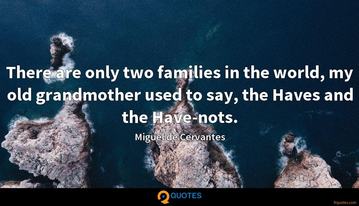There are only two families in the world, my old grandmother used to say, the Haves and the Have-nots.