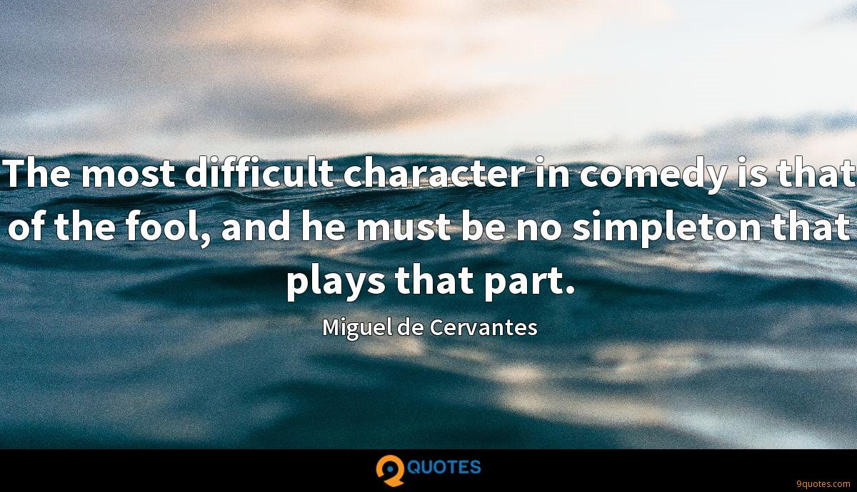 The most difficult character in comedy is that of the fool, and he must be no simpleton that plays that part.
