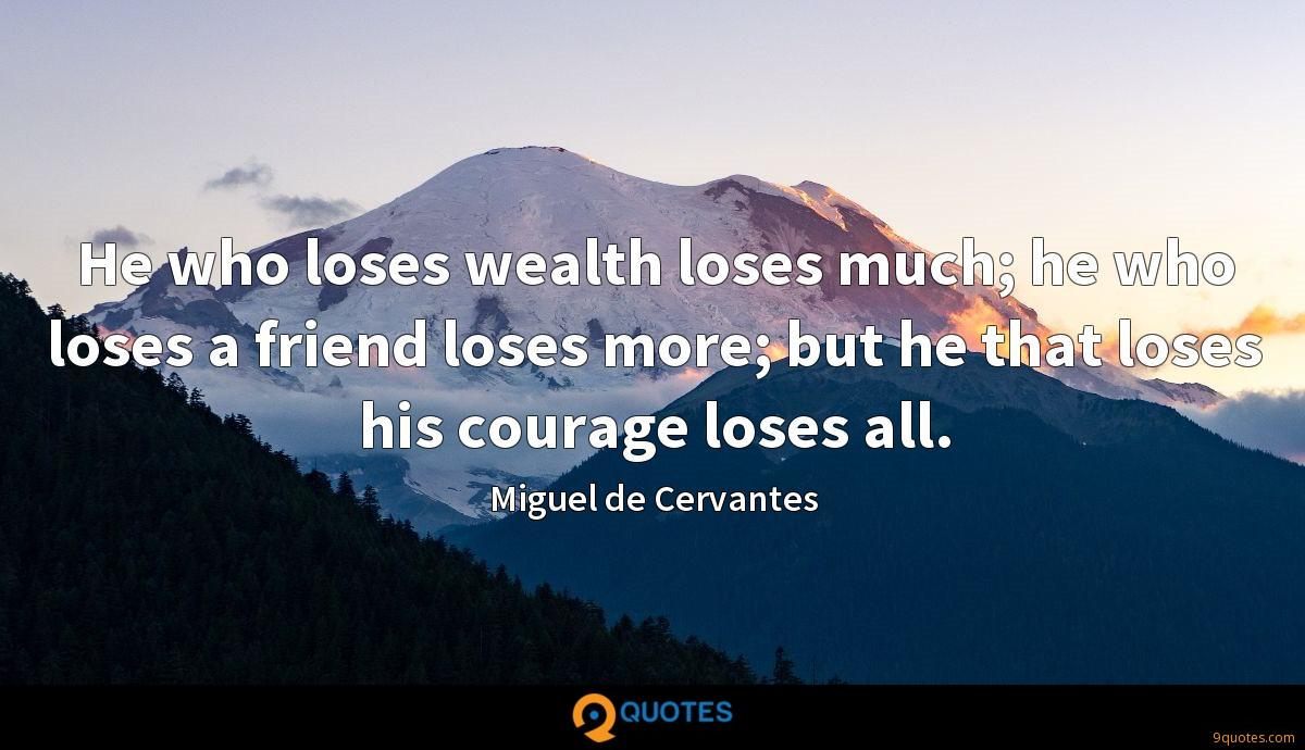 He who loses wealth loses much; he who loses a friend loses more; but he that loses his courage loses all.