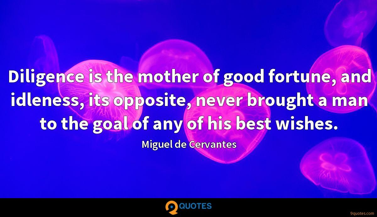 Diligence is the mother of good fortune, and idleness, its opposite, never brought a man to the goal of any of his best wishes.