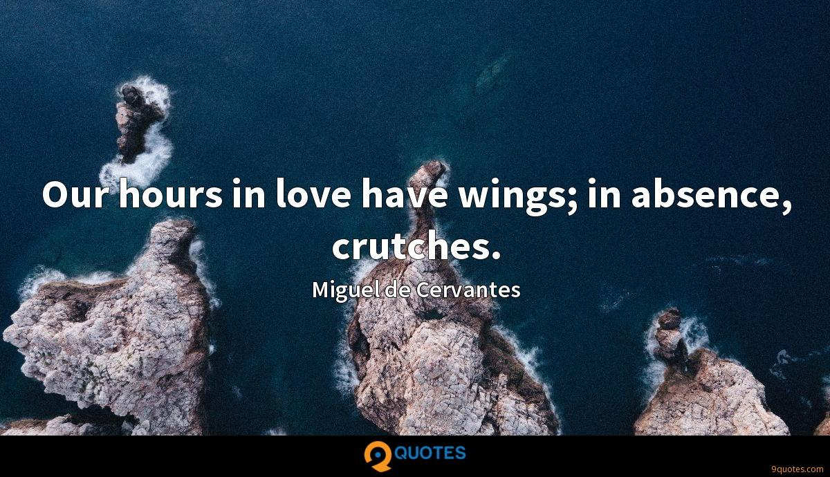 Our hours in love have wings; in absence, crutches.