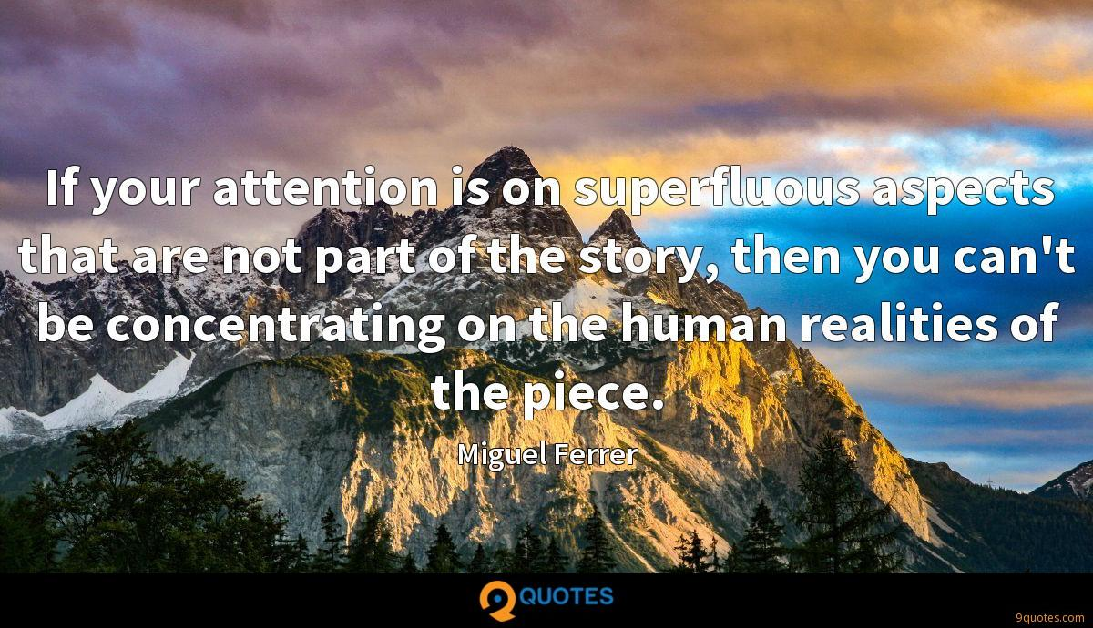 If your attention is on superfluous aspects that are not part of the story, then you can't be concentrating on the human realities of the piece.