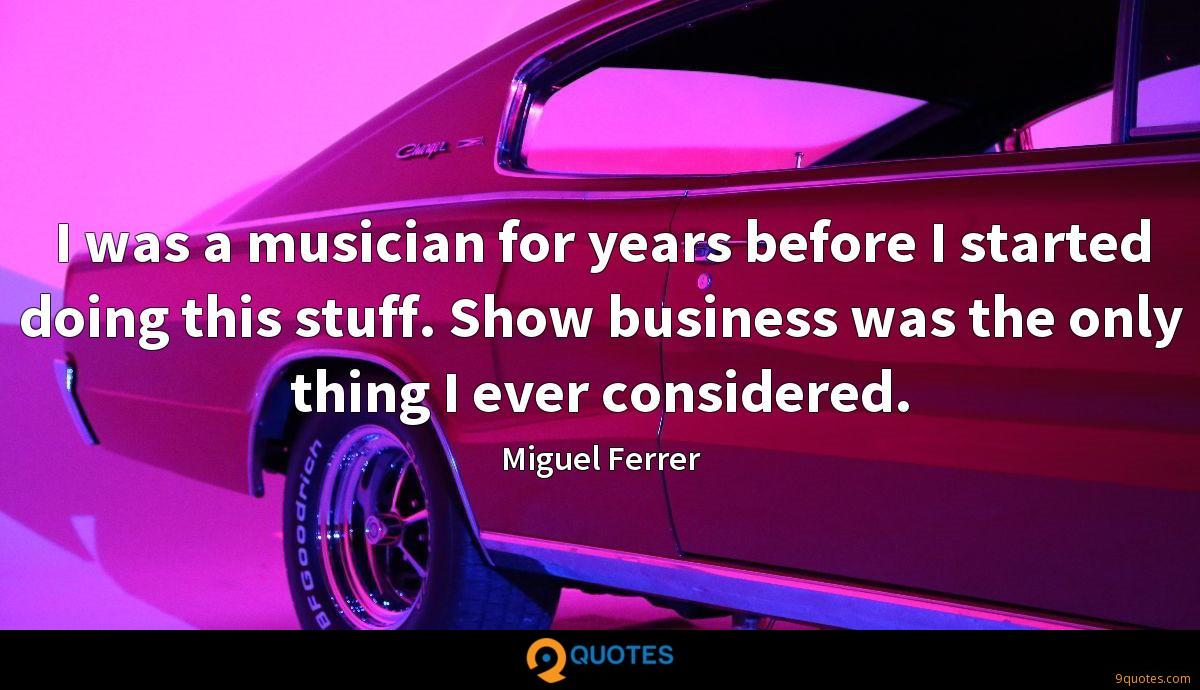 I was a musician for years before I started doing this stuff. Show business was the only thing I ever considered.