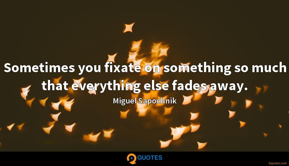 Sometimes you fixate on something so much that everything else fades away.