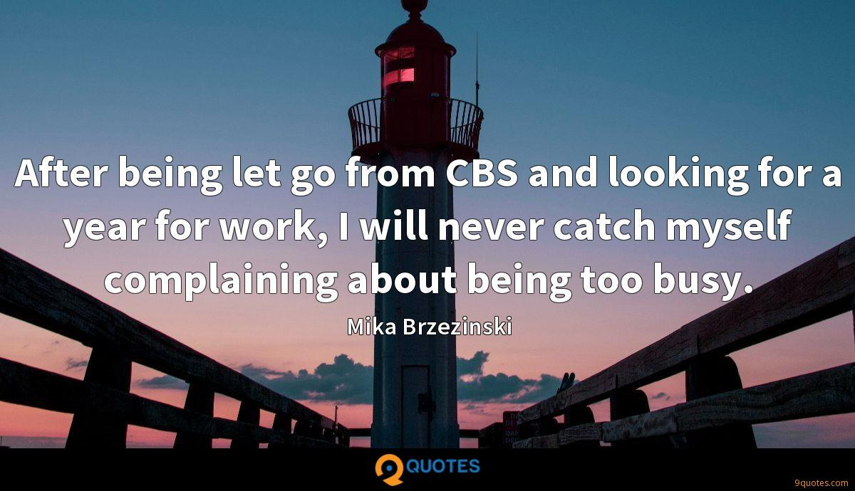 After being let go from CBS and looking for a year for work, I will never catch myself complaining about being too busy.