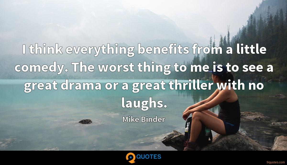 I think everything benefits from a little comedy. The worst thing to me is to see a great drama or a great thriller with no laughs.