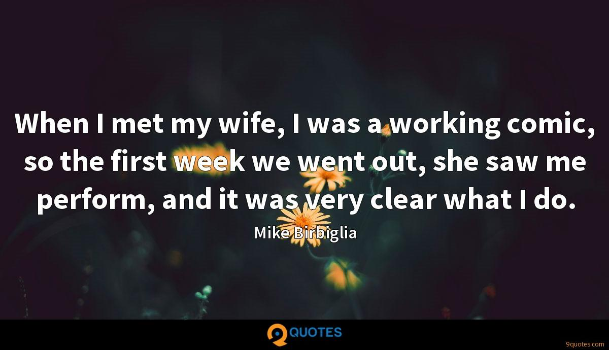 When I met my wife, I was a working comic, so the first week we went out, she saw me perform, and it was very clear what I do.