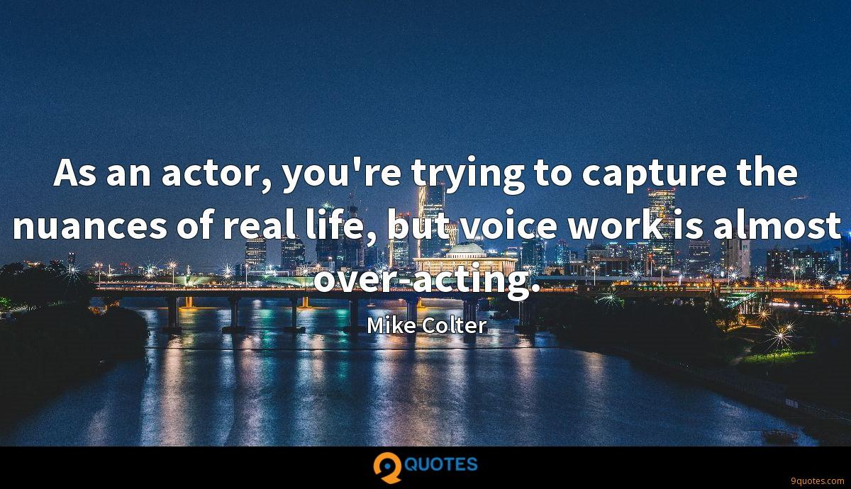 As an actor, you're trying to capture the nuances of real life, but voice work is almost over-acting.