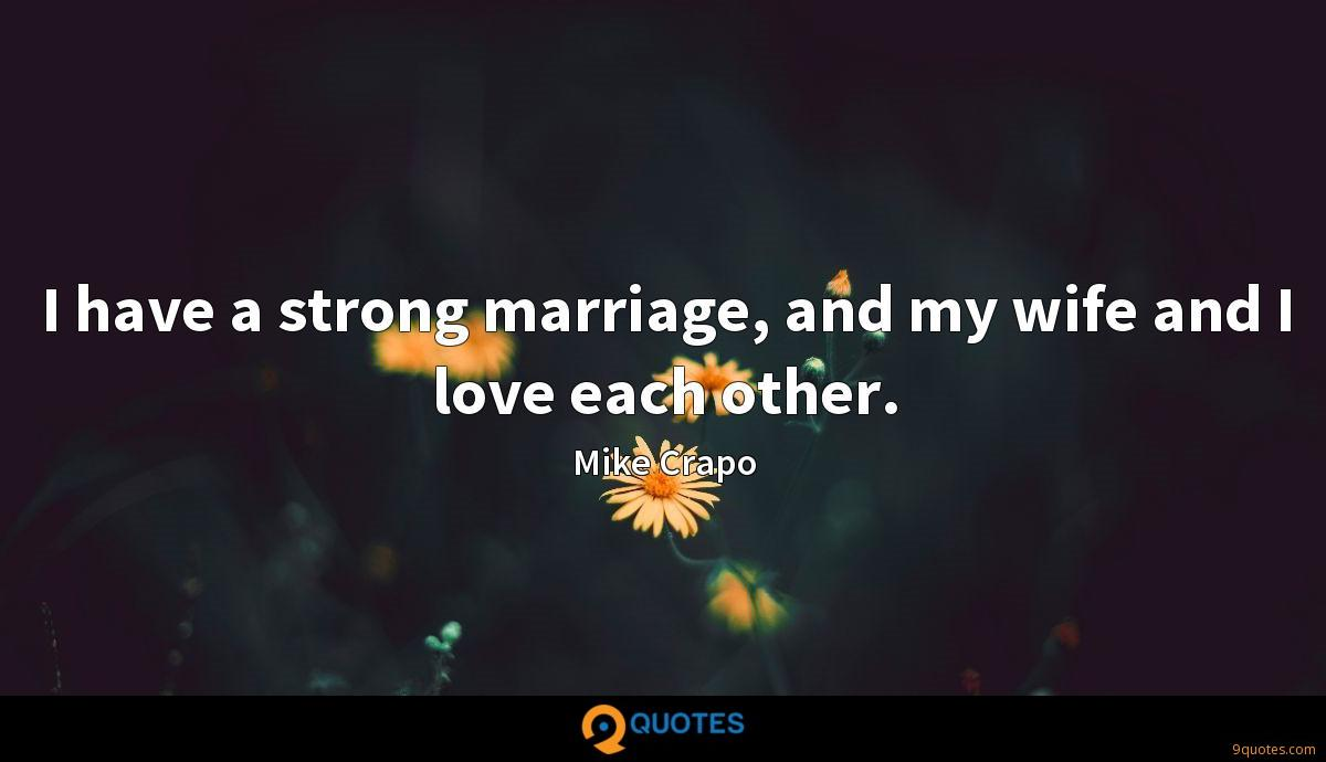 I have a strong marriage, and my wife and I love each other.