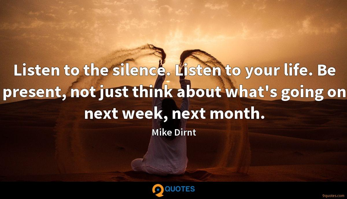 Listen to the silence. Listen to your life. Be present, not just think about what's going on next week, next month.