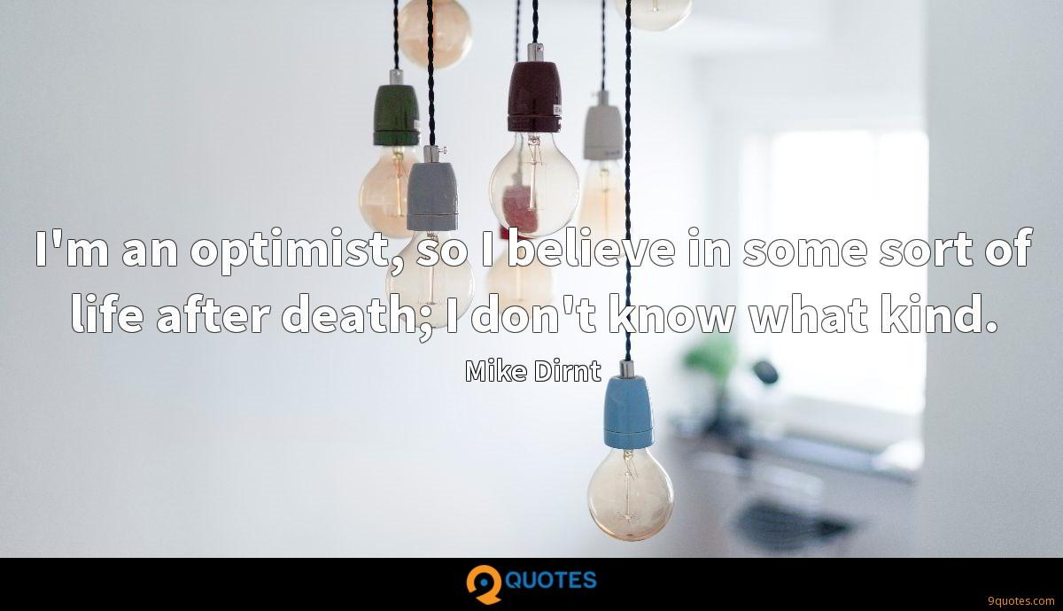 I'm an optimist, so I believe in some sort of life after death; I don't know what kind.