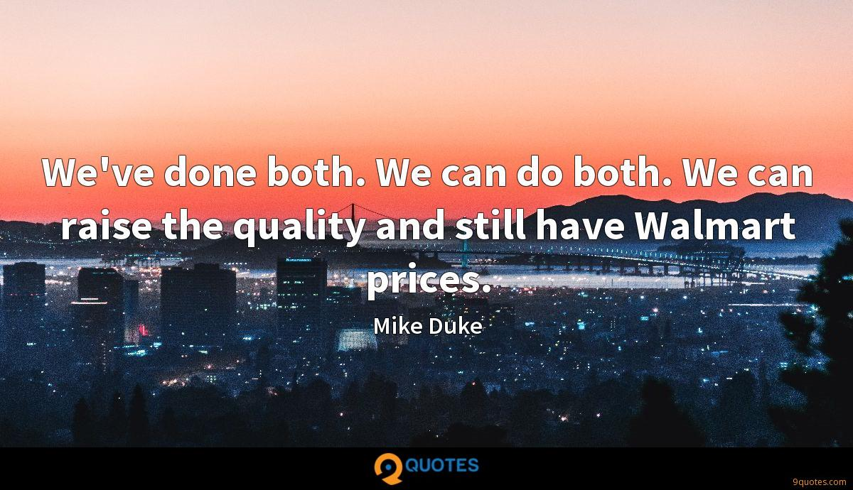 We've done both. We can do both. We can raise the quality and still have Walmart prices.