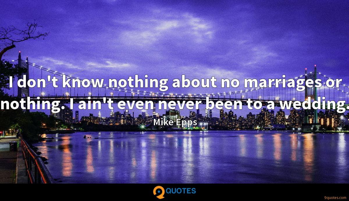 I don't know nothing about no marriages or nothing. I ain't even never been to a wedding.