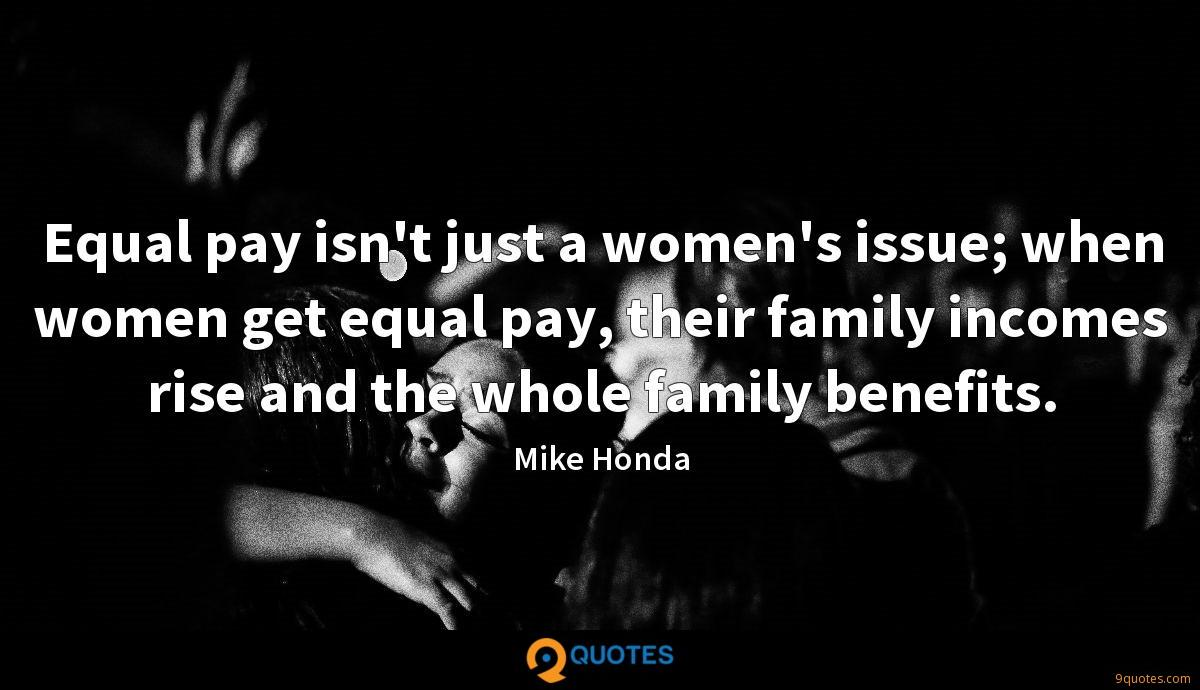 Equal pay isn't just a women's issue; when women get equal pay, their family incomes rise and the whole family benefits.