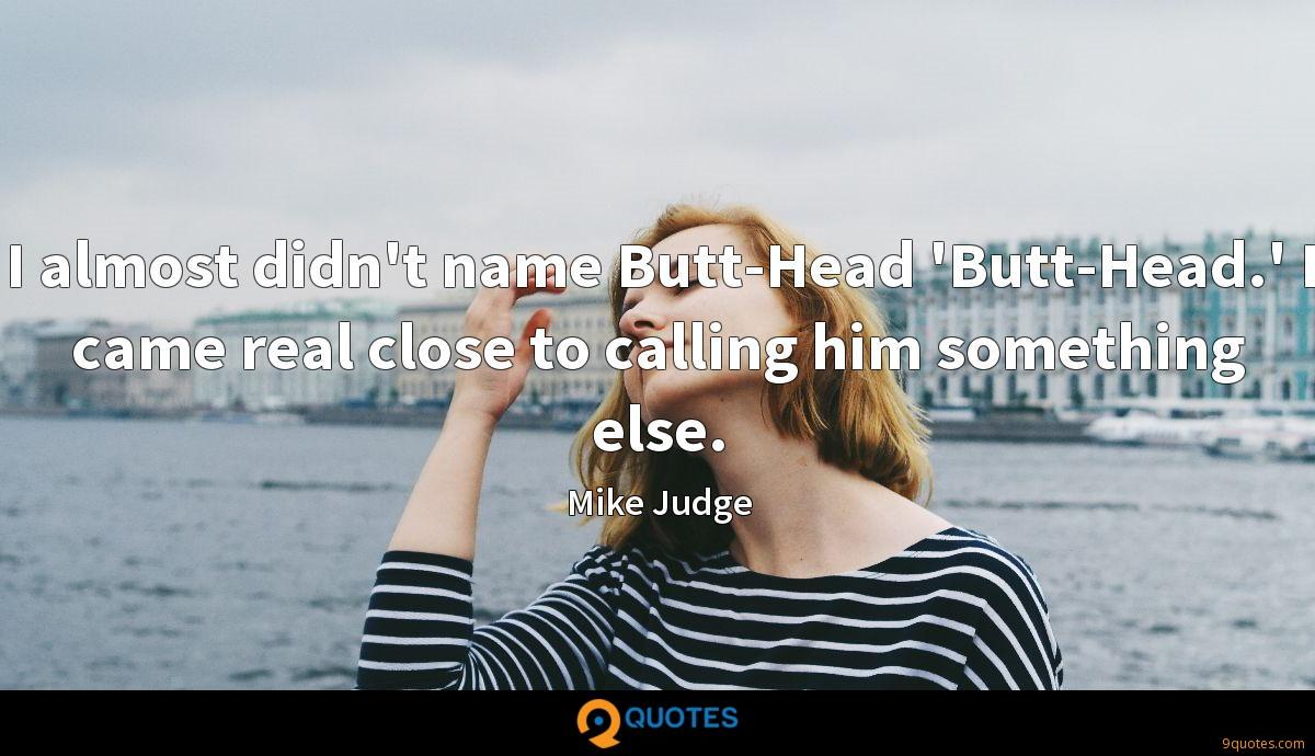 I almost didn't name Butt-Head 'Butt-Head.' I came real close to calling him something else.