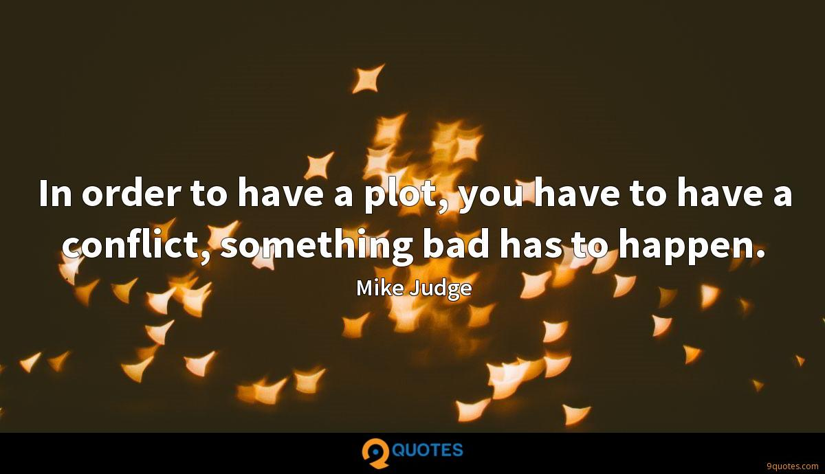 In order to have a plot, you have to have a conflict, something bad has to happen.