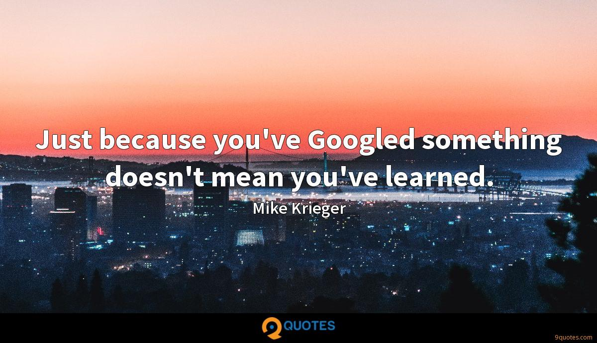 Just because you've Googled something doesn't mean you've learned.