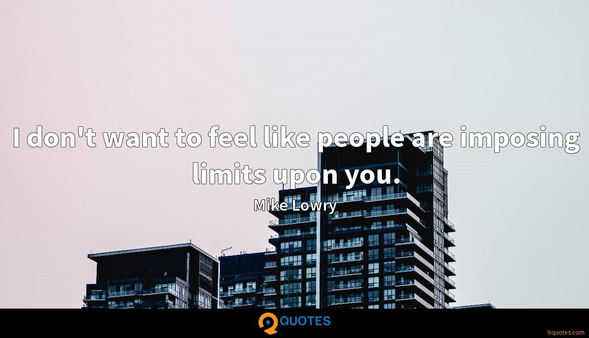 I don't want to feel like people are imposing limits upon you.