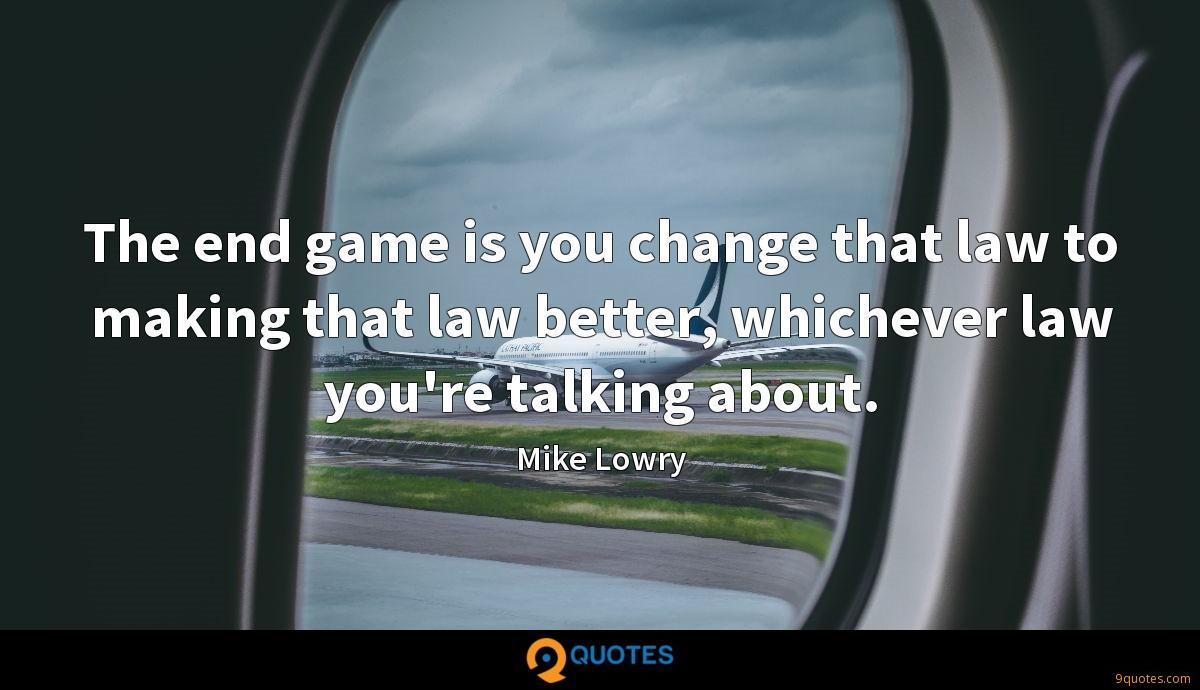 The end game is you change that law to making that law better, whichever law you're talking about.