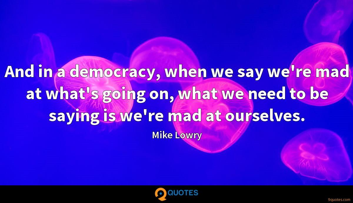 And in a democracy, when we say we're mad at what's going on, what we need to be saying is we're mad at ourselves.