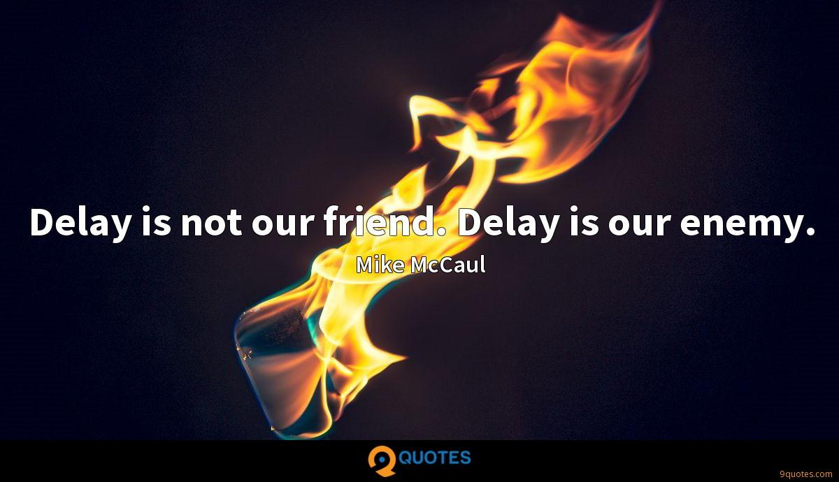 Delay is not our friend. Delay is our enemy.