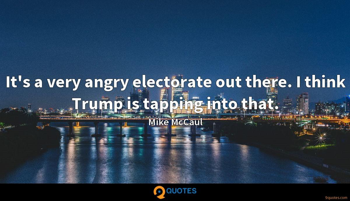 It's a very angry electorate out there. I think Trump is tapping into that.