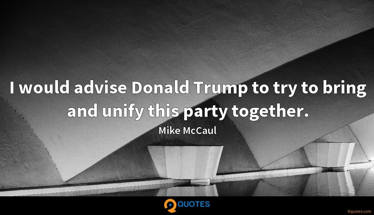 I would advise Donald Trump to try to bring and unify this party together.