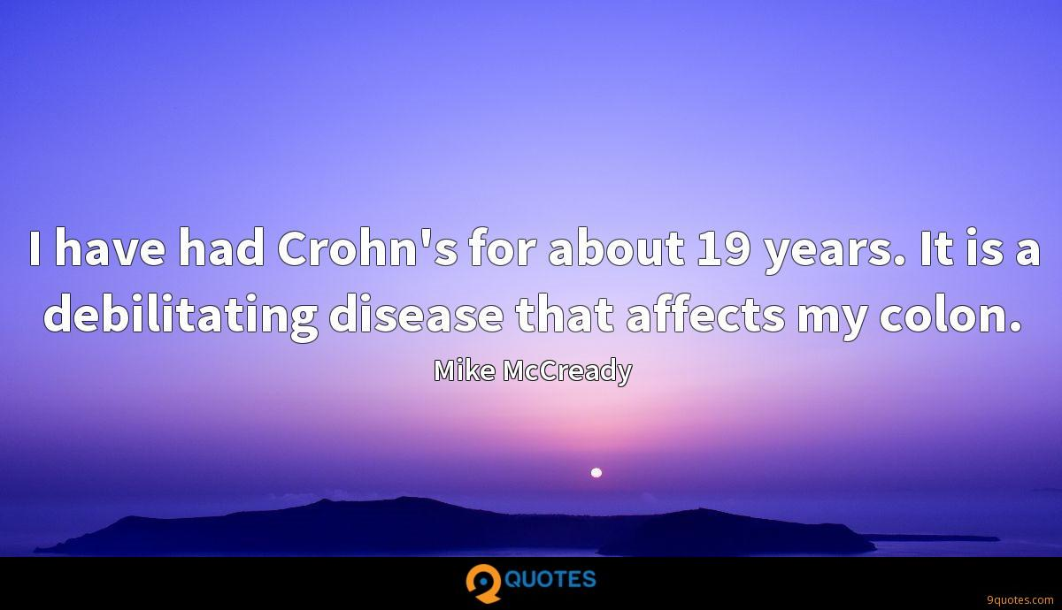 I have had Crohn's for about 19 years. It is a debilitating disease that affects my colon.