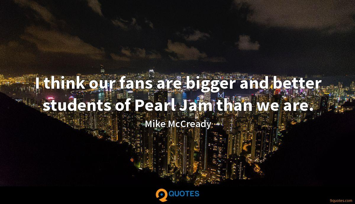 I think our fans are bigger and better students of Pearl Jam ...