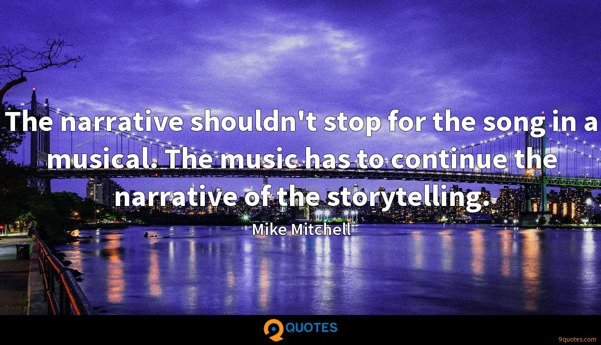 The narrative shouldn't stop for the song in a musical. The music has to continue the narrative of the storytelling.