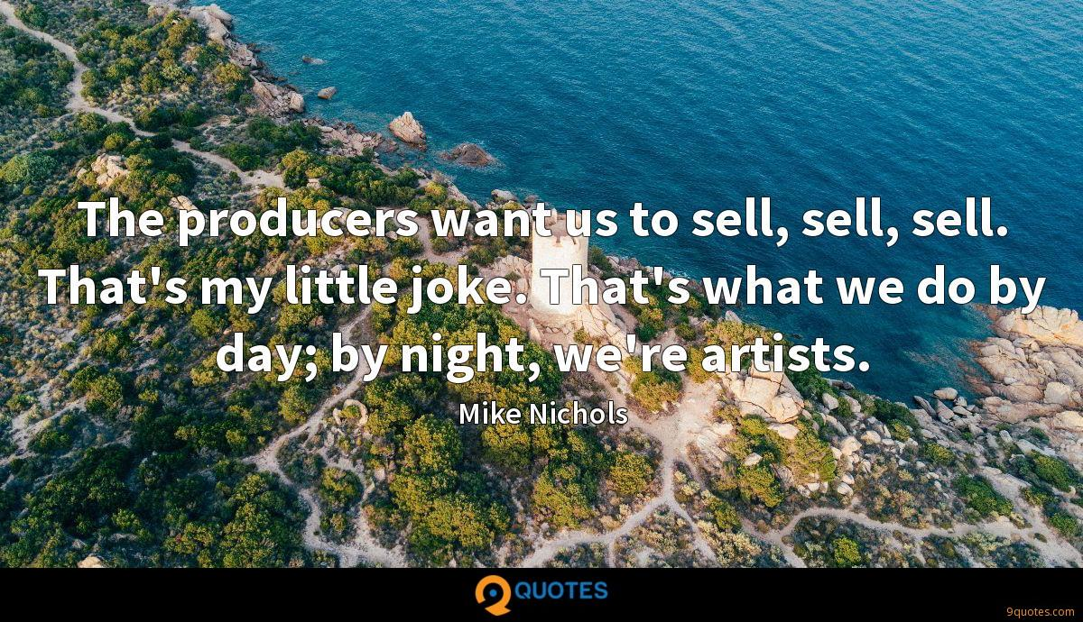 The producers want us to sell, sell, sell. That's my little joke. That's what we do by day; by night, we're artists.