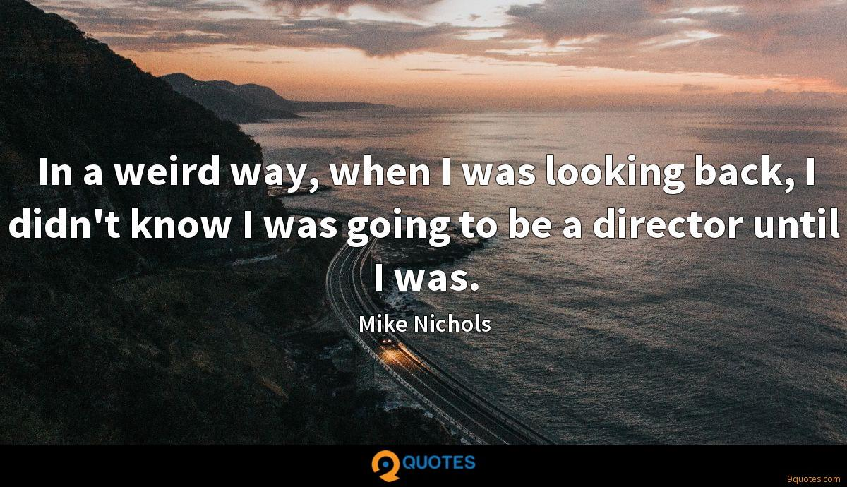 In a weird way, when I was looking back, I didn't know I was going to be a director until I was.