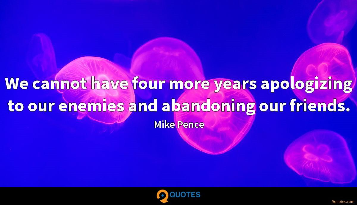 We cannot have four more years apologizing to our enemies and abandoning our friends.