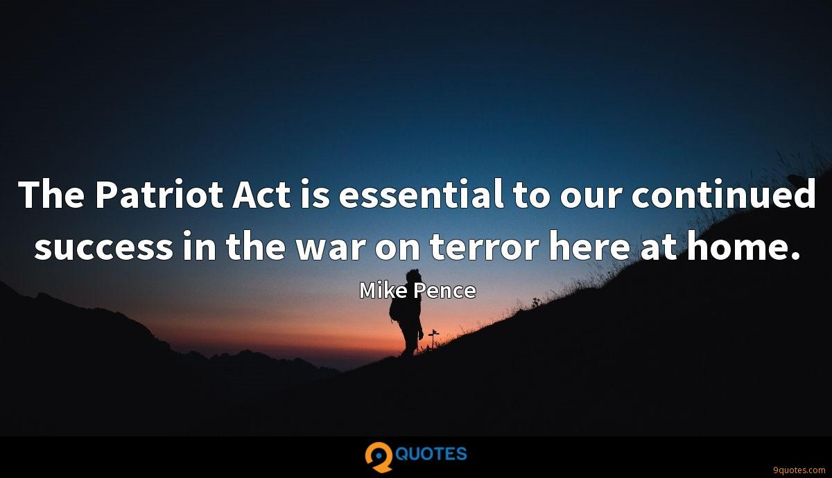 The Patriot Act is essential to our continued success in the war on terror here at home.