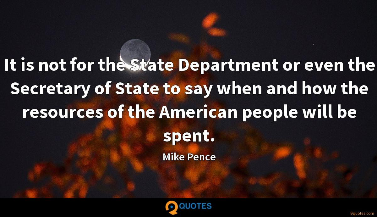 It is not for the State Department or even the Secretary of State to say when and how the resources of the American people will be spent.