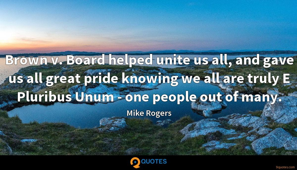 Brown v. Board helped unite us all, and gave us all great pride knowing we all are truly E Pluribus Unum - one people out of many.
